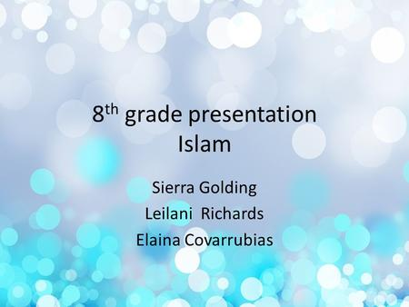 8 th grade presentation Islam Sierra Golding Leilani Richards Elaina Covarrubias.