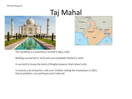 <strong>Taj</strong> <strong>Mahal</strong> The <strong>Taj</strong> <strong>Mahal</strong> is <strong>a</strong> mausoleum located in Agra, India Building was started in 1632 and was completely finished in 1653 It was built to house the.