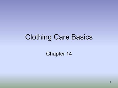 1 Clothing Care Basics Chapter 14. 2 Have you ever washed something and the stain didn't come out??? Pulled on a pair of jeans and found a tear in the.