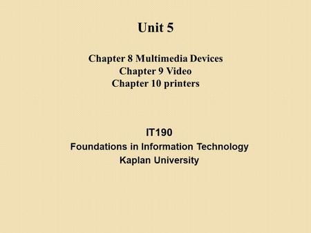 IT190 Foundations in Information Technology Kaplan University Unit 5 Chapter 8 Multimedia Devices Chapter 9 Video Chapter 10 printers.