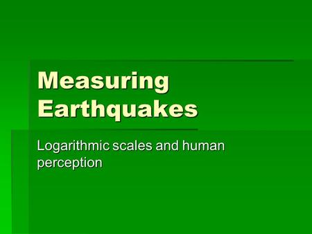 Measuring Earthquakes Logarithmic scales and human perception.