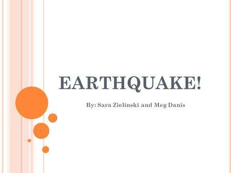 EARTHQUAKE! By: Sara Zielinski and Meg Danis. W HY IS THE EARTH SHAKING ? An earthquake is what happens when two blocks of the earth suddenly slip past.