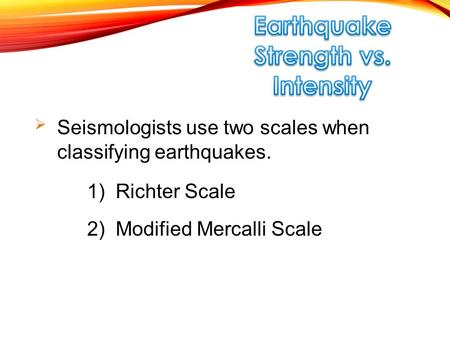  Seismologists use two scales when classifying earthquakes. 2) Modified Mercalli Scale 1) Richter Scale.
