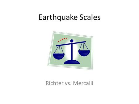 Earthquake Scales Richter vs. Mercalli. What is an earthquake? Earthquakes are the vibration of the earth as a result of a release of energy – Earthquakes.