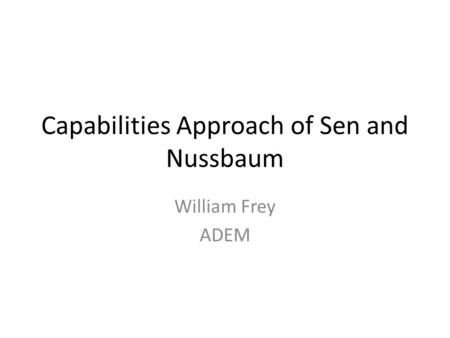 Capabilities Approach of Sen and Nussbaum William Frey ADEM.
