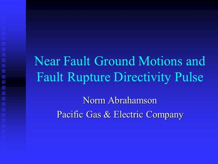 Near Fault Ground Motions and Fault Rupture Directivity Pulse Norm Abrahamson Pacific Gas & Electric Company.
