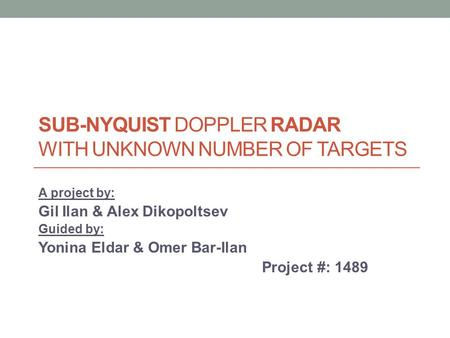 SUB-NYQUIST DOPPLER RADAR WITH UNKNOWN NUMBER OF TARGETS A project by: Gil Ilan & Alex Dikopoltsev Guided by: Yonina Eldar & Omer Bar-Ilan Project #: 1489.