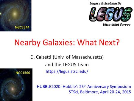 Nearby Galaxies: What Next? D. Calzetti (Univ. of Massachusetts) and the LEGUS Team https://legus.stsci.edu/ HUBBLE2020: Hubble's 25 th Anniversary Symposium.