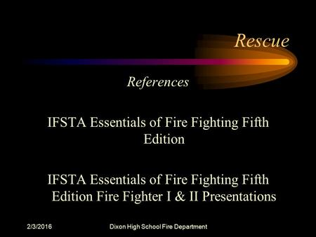 2/3/2016Dixon High School Fire Department Rescue References IFSTA Essentials of Fire Fighting Fifth Edition IFSTA Essentials of Fire Fighting Fifth Edition.