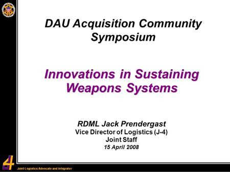 Innovations in Sustaining Weapons Systems DAU Acquisition Community Symposium RDML Jack Prendergast Vice Director of Logistics (J-4) Joint Staff 15 April.
