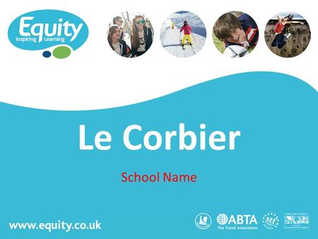Www.equity.co.uk Le Corbier School Name. www.equity.co.uk Equity Inspiring Learning Fully ABTA bonded with own ATOL licence Members of the School Travel.