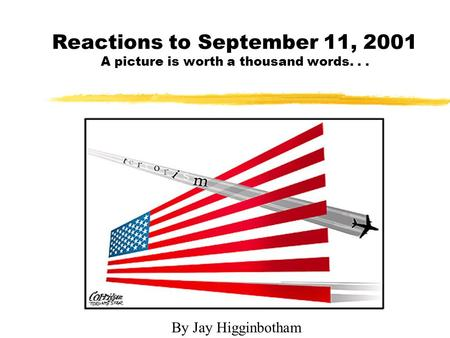 Reactions to September 11, 2001 A picture is worth a thousand words... By Jay Higginbotham.