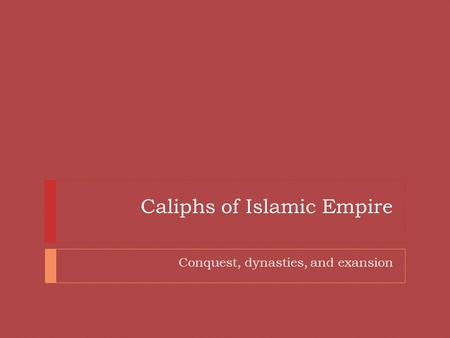 Caliphs of Islamic Empire Conquest, dynasties, and exansion.
