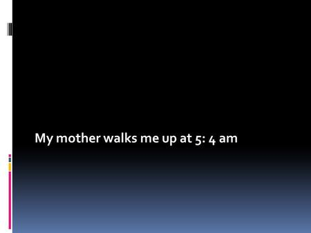 My mother walks me up at 5: 4 am. I do ablution and pray in the morning.