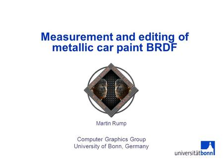 Measurement and editing of metallic car paint BRDF Martin Rump Computer Graphics Group University of Bonn, Germany.