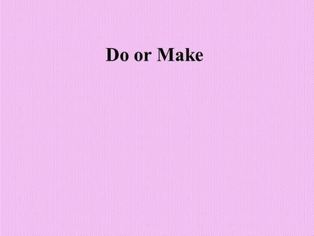 Do or Make. Do for general activity When we talk about a general activity but do not say what it is, we can use do: –I want to do something. –What are.