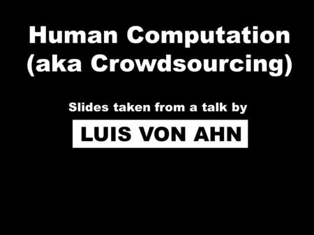 Human Computation (aka Crowdsourcing) LUIS VON AHN Slides taken from a talk by.
