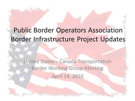 Public Border Operators Association Border Infrastructure Project Updates United States – Canada Transportation Border Working Group Meeting April 14,