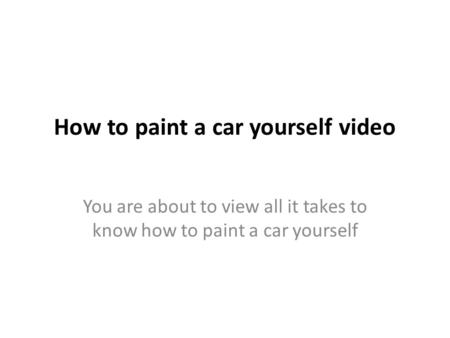 How to paint a car yourself video You are about to view all it takes to know how to paint a car yourself.