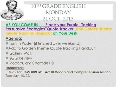 "10 TH GRADE ENGLISH MONDAY 21 OCT. 2013 AS YOU COME IN... Place your Purple ""Tacking Persuasive Strategies""Quote Tracker and Golden Theme Quote Tracking."