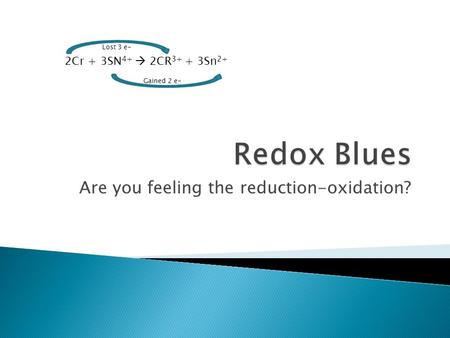 Are you feeling the reduction-oxidation? 2Cr + 3SN 4+  2CR 3+ + 3Sn 2+ Gained 2 e- Lost 3 e-