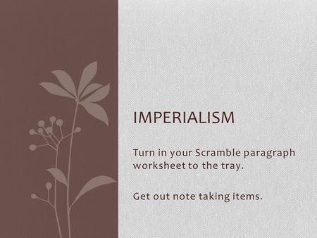 Turn in your Scramble paragraph worksheet to the tray. Get out note taking items. IMPERIALISM.