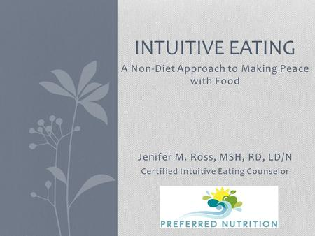 A Non-Diet Approach to Making Peace with Food Jenifer M. Ross, MSH, RD, LD/N Certified Intuitive Eating Counselor INTUITIVE EATING.