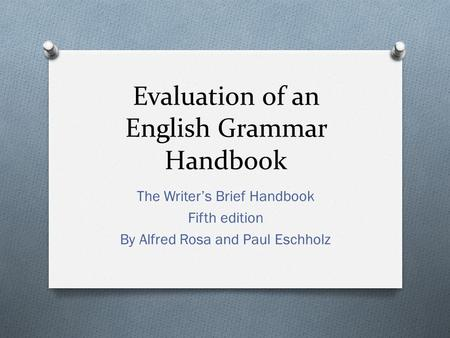 Evaluation of an English Grammar Handbook The Writer's Brief Handbook Fifth edition By Alfred Rosa and Paul Eschholz.