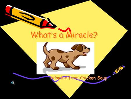 What ' s a Miracle? Adapted from Chicken Soup. One day, Bart decided To have a dog. Bart's parents agreed to let him get a Dog from the animal shelter.