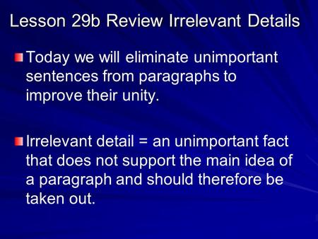 Lesson 29b Review Irrelevant Details Today we will eliminate unimportant sentences from paragraphs to improve their unity. Irrelevant detail = an unimportant.