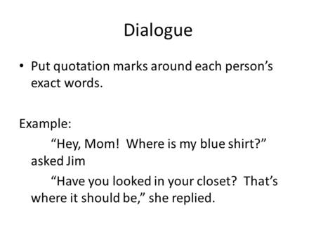 "Dialogue Put quotation marks around each person's exact words. Example: ""Hey, Mom! Where is my blue shirt?"" asked Jim ""Have you looked in your closet?"