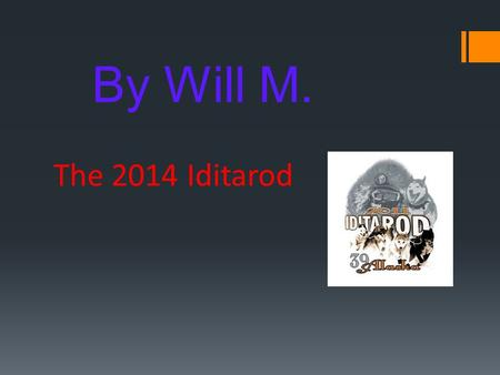The 2014 Iditarod By Will M. Introduction  The Iditarod is a big race! It's held in Alaska. It starts in Anchorage and ends in Nome. It is 1,049 miles.
