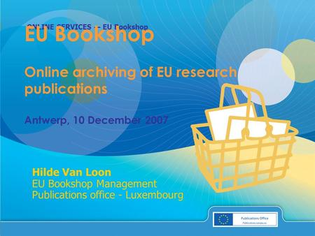 ONLINE SERVICES — EU Bookshop Hilde Van Loon EU Bookshop Management Publications office - Luxembourg EU Bookshop Online archiving of EU research publications.