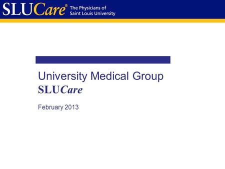 University Medical Group SLUCare February 2013. Mission Statement 2 SLUCare is a leading patient-centered, physician guided provider of health care services.