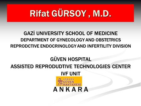 Rifat GÜRSOY, M.D. GAZİ UNIVERSITY SCHOOL OF MEDICINE DEPARTMENT OF GYNECOLOGY AND OBSTETRICS REPRODCTIVE ENDOCRINOLOGY AND INFERTILITY DIVISION GÜVEN.