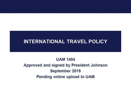 INTERNATIONAL TRAVEL POLICY UAM 1404 Approved and signed by President Johnson September 2015 Pending online upload to UAM.