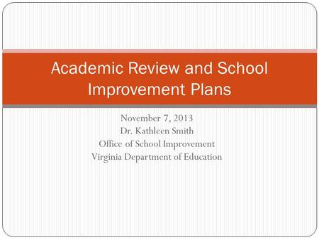 November 7, 2013 Dr. Kathleen Smith Office of School Improvement Virginia Department of Education Academic Review and School Improvement Plans.