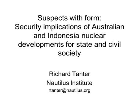 Suspects with form: Security implications of Australian and Indonesia nuclear developments for state and civil society Richard Tanter Nautilus Institute.