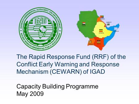 The Rapid Response Fund (RRF) of the Conflict Early Warning and Response Mechanism (CEWARN) of IGAD Capacity Building Programme May 2009.