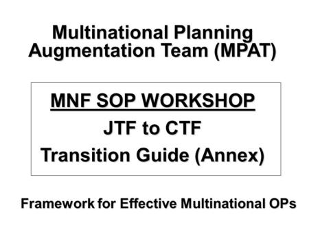 Framework for Effective Multinational OPs Multinational Planning Augmentation Team (MPAT) MNF SOP WORKSHOP JTF to CTF Transition Guide (Annex)