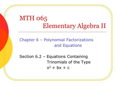 MTH 065 Elementary Algebra II Chapter 6 – Polynomial Factorizations and Equations Section 6.2 – Equations Containing Trinomials of the Type x 2 + bx +