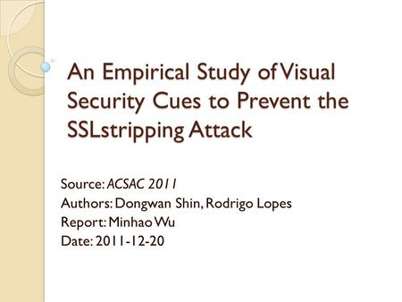 An Empirical Study of Visual Security Cues to Prevent the SSLstripping Attack Source: ACSAC 2011 Authors: Dongwan Shin, Rodrigo Lopes Report: Minhao Wu.