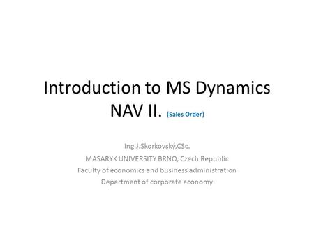 Introduction to MS Dynamics NAV II. (Sales Order) Ing.J.Skorkovský,CSc. MASARYK UNIVERSITY BRNO, Czech Republic Faculty of economics and business administration.