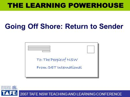 2007 TAFE NSW TEACHING AND LEARNING CONFERENCE Going Off Shore: Return to Sender To: The People of NSW From: DET International.