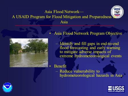 Asia Flood Network— A USAID Program for Flood Mitigation and Preparedness in Asia Asia Flood Network Program Objective –Identify and fill gaps in end-to-end.