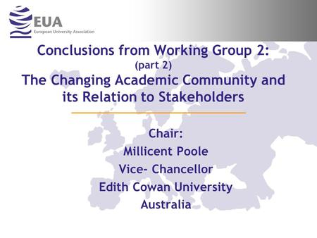 Conclusions from Working Group 2: (part 2) The Changing Academic Community and its Relation to Stakeholders Chair: Millicent Poole Vice- Chancellor Edith.