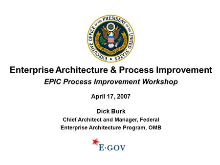 Enterprise Architecture & Process Improvement EPIC Process Improvement Workshop April 17, 2007 Dick Burk Chief Architect and Manager, Federal Enterprise.