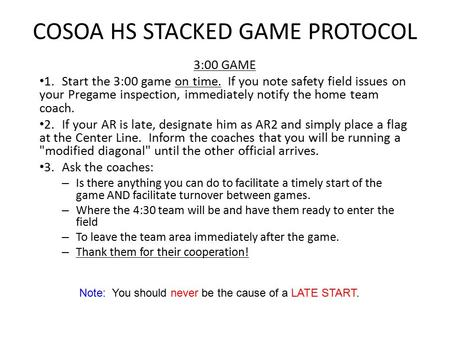 Note: You should never be the cause of a LATE START. COSOA HS STACKED GAME PROTOCOL 3:00 GAME 1.Start the 3:00 game on time. If you note safety field issues.