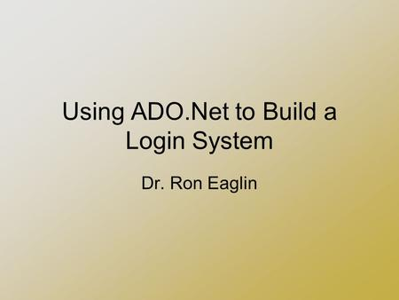 Using ADO.Net to Build a Login System Dr. Ron Eaglin.