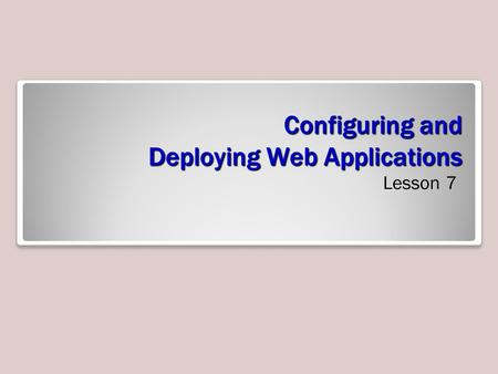 Configuring and Deploying Web Applications Lesson 7.